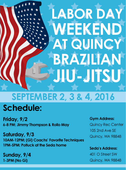 Labor Day Weekend BJJ. The schedule for our classes this weekend will be as follows:  Friday, 9/2  6PM-8PM (Gi): Jimmy Thompson & Rollo May Saturday, 9/3 10AM-12PM (Gi): Coachs' Favorite Techniques 1PM-5PM: Potluck at the Seda's home Sunday, 9/4  1PM-3PM (No-Gi)